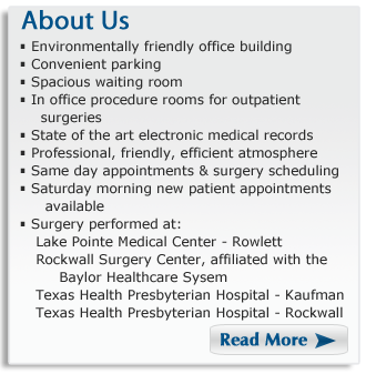 About Us - Environmentally friendly office building. Convenient parking. Spacious waiting room. In office procedure rooms for outpatient surgeries. State of the are medical records facilitate communication. Professional, friendly, efficient atmosphere. Same day appointments and surgery scheduling. Saturday morining new patient appointments available. Surgery performed at Lake Pointe Medical Center in Rowlett, Texas Health Presbyterian Hospital in Rockwall,  Rockwall Surgery Center which is affiliated with the Baylor Healthcare System
