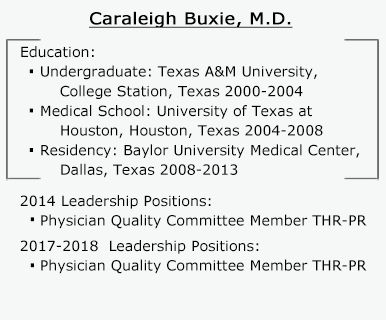 Caraleigh Buxie, M.D. Education: Undergraduate: Texas A&M University, College Station, Texas 2000-2004. Medical School: University of Texas at Houston, Houston, Texas 2004-2008. Residency: Baylor University Medical Center, Dallas, Texas 2008-2013. 2014 Leadership Positions: Physician Quality Committee Member THR-PR